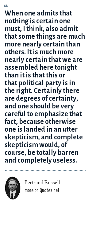 Bertrand Russell: When one admits that nothing is certain one must, I think, also admit that some things are much more nearly certain than others. It is much more nearly certain that we are assembled here tonight than it is that this or that political party is in the right. Certainly there are degrees of certainty, and one should be very careful to emphasize that fact, because otherwise one is landed in an utter skepticism, and complete skepticism would, of course, be totally barren and completely useless.
