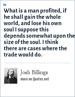 Josh Billings: What is a man profited, if he shall gain the whole world, and lose his own soul I suppose this depends somewhat upon the size of the soul. I think there are cases where the trade would do.