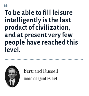 Bertrand Russell: To be able to fill leisure intelligently is the last product of civilization, and at present very few people have reached this level.