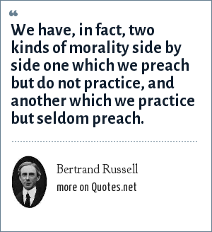 Bertrand Russell: We have, in fact, two kinds of morality side by side one which we preach but do not practice, and another which we practice but seldom preach.