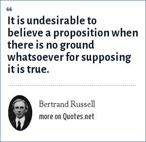 Bertrand Russell: It is undesirable to believe a proposition when there is no ground whatsoever for supposing it is true.