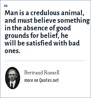 Bertrand Russell: Man is a credulous animal, and must believe something in the absence of good grounds for belief, he will be satisfied with bad ones.