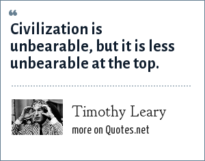 Timothy Leary: Civilization is unbearable, but it is less unbearable at the top.