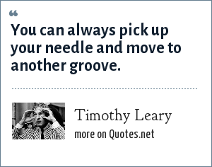 Timothy Leary: You can always pick up your needle and move to another groove.