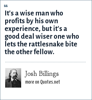 Josh Billings: It's a wise man who profits by his own experience, but it's a good deal wiser one who lets the rattlesnake bite the other fellow.