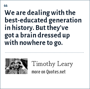 Timothy Leary: We are dealing with the best-educated generation in history. But they've got a brain dressed up with nowhere to go.