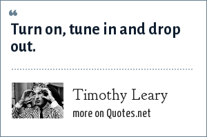 Timothy Leary: Turn on, tune in and drop out.