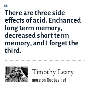 Timothy Leary: There are three side effects of acid. Enchanced long term memory, decreased short term memory, and I forget the third.