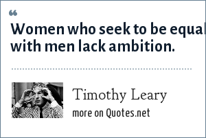Timothy Leary: Women who seek to be equal with men lack ambition.