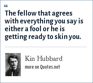 Kin Hubbard: The fellow that agrees with everything you say is either a fool or he is getting ready to skin you.