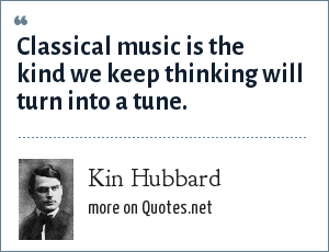 Kin Hubbard: Classical music is the kind we keep thinking will turn into a tune.