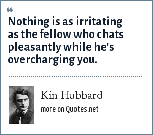 Kin Hubbard: Nothing is as irritating as the fellow who chats pleasantly while he's overcharging you.