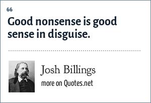 Josh Billings: Good nonsense is good sense in disguise.