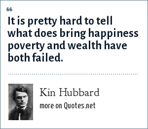 Kin Hubbard: It is pretty hard to tell what does bring happiness poverty and wealth have both failed.