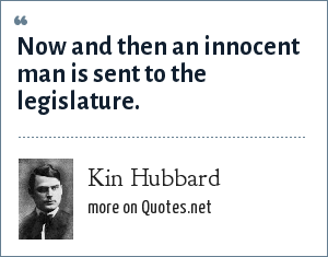 Kin Hubbard: Now and then an innocent man is sent to the legislature.