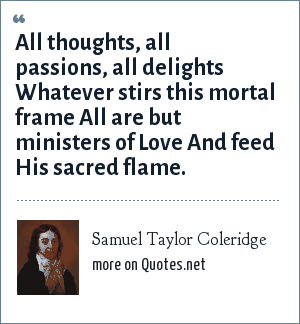 Samuel Taylor Coleridge: All thoughts, all passions, all delights Whatever stirs this mortal frame All are but ministers of Love And feed His sacred flame.