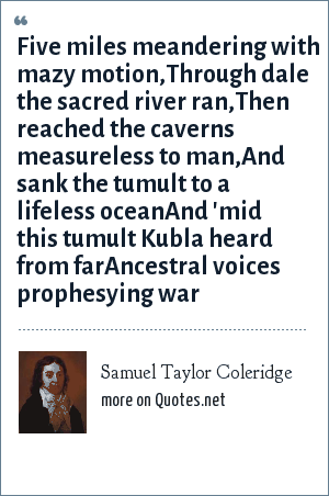 Samuel Taylor Coleridge: Five miles meandering with mazy motion,Through dale the sacred river ran,Then reached the caverns measureless to man,And sank the tumult to a lifeless oceanAnd 'mid this tumult Kubla heard from farAncestral voices prophesying war