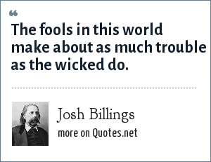 Josh Billings: The fools in this world make about as much trouble as the wicked do.