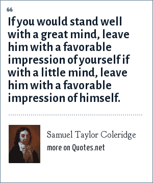 Samuel Taylor Coleridge: If you would stand well with a great mind, leave him with a favorable impression of yourself if with a little mind, leave him with a favorable impression of himself.
