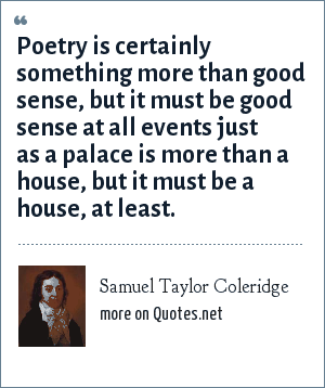 Samuel Taylor Coleridge: Poetry is certainly something more than good sense, but it must be good sense at all events just as a palace is more than a house, but it must be a house, at least.