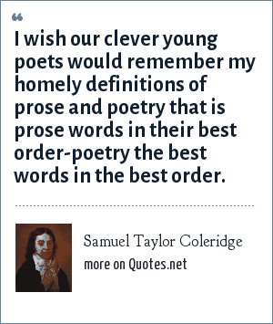 Samuel Taylor Coleridge: I wish our clever young poets would remember my homely definitions of prose and poetry that is prose words in their best order-poetry the best words in the best order.