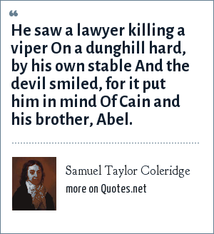Samuel Taylor Coleridge: He saw a lawyer killing a viper On a dunghill hard, by his own stable And the devil smiled, for it put him in mind Of Cain and his brother, Abel.