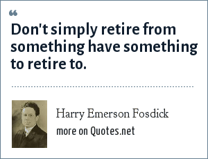 Harry Emerson Fosdick: Don't simply retire from something have something to retire to.