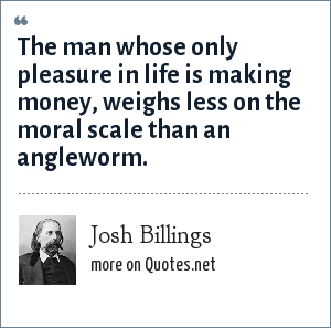 Josh Billings: The man whose only pleasure in life is making money, weighs less on the moral scale than an angleworm.