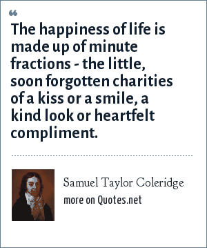 Samuel Taylor Coleridge: The happiness of life is made up of minute fractions - the little, soon forgotten charities of a kiss or a smile, a kind look or heartfelt compliment.