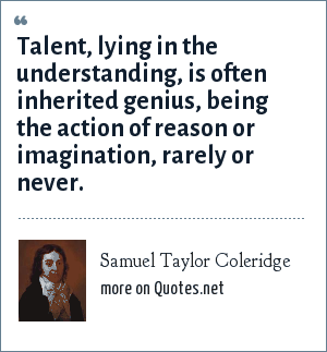 Samuel Taylor Coleridge: Talent, lying in the understanding, is often inherited genius, being the action of reason or imagination, rarely or never.