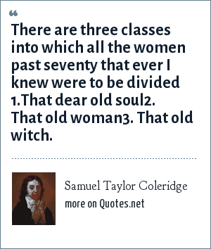 Samuel Taylor Coleridge: There are three classes into which all the women past seventy that ever I knew were to be divided 1.That dear old soul2. That old woman3. That old witch.