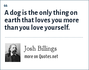 Josh Billings: A dog is the only thing on earth that loves you more than you love yourself.