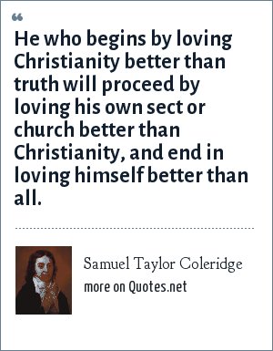 Samuel Taylor Coleridge: He who begins by loving Christianity better than truth will proceed by loving his own sect or church better than Christianity, and end in loving himself better than all.