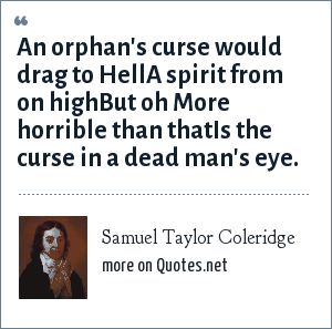 Samuel Taylor Coleridge: An orphan's curse would drag to HellA spirit from on highBut oh More horrible than thatIs the curse in a dead man's eye.