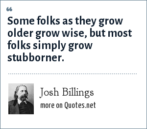 Josh Billings: Some folks as they grow older grow wise, but most folks simply grow stubborner.