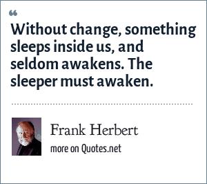 Frank Herbert: Without change, something sleeps inside us, and seldom awakens. The sleeper must awaken.