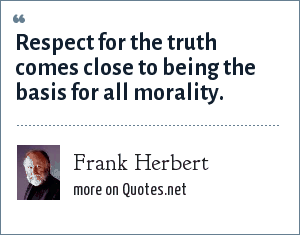 Frank Herbert: Respect for the truth comes close to being the basis for all morality.