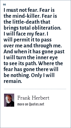 Frank Herbert: I must not fear. Fear is the mind-killer. Fear is the little-death that brings total obliteration. I will face my fear. I will permit it to pass over me and through me. And when it has gone past I will turn the inner eye to see its path. Where the fear has gone there will be nothing. Only I will remain.
