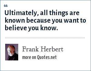 Frank Herbert: Ultimately, all things are known because you want to believe you know.