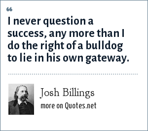 Josh Billings: I never question a success, any more than I do the right of a bulldog to lie in his own gateway.
