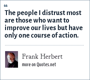 Frank Herbert: The people I distrust most are those who want to improve our lives but have only one course of action.