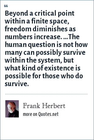 Frank Herbert: Beyond a critical point within a finite space, freedom diminishes as numbers increase. ...The human question is not how many can possibly survive within the system, but what kind of existence is possible for those who do survive.