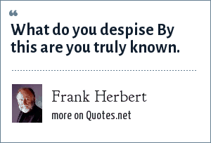 Frank Herbert: What do you despise By this are you truly known.