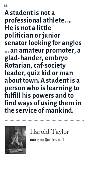 Harold Taylor: A student is not a professional athlete. ... He is not a little politician or junior senator looking for angles ... an amateur promoter, a glad-hander, embryo Rotarian, caf-society leader, quiz kid or man about town. A student is a person who is learning to fulfill his powers and to find ways of using them in the service of mankind.