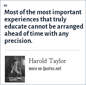 Harold Taylor: Most of the most important experiences that truly educate cannot be arranged ahead of time with any precision.