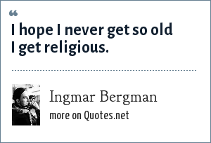 Ingmar Bergman: I hope I never get so old I get religious.