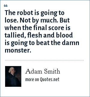 Adam Smith: The robot is going to lose. Not by much. But when the final score is tallied, flesh and blood is going to beat the damn monster.
