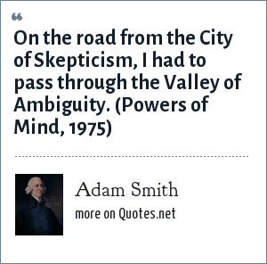 Adam Smith: On the road from the City of Skepticism, I had to pass through the Valley of Ambiguity. (Powers of Mind, 1975)