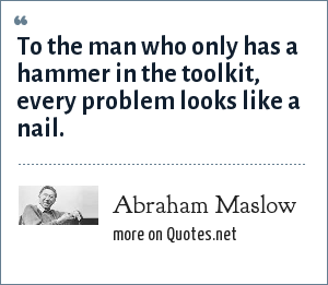 Abraham Maslow: To the man who only has a hammer in the toolkit, every problem looks like a nail.