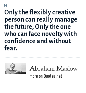 Abraham Maslow: Only the flexibly creative person can really manage the future, Only the one who can face novelty with confidence and without fear.